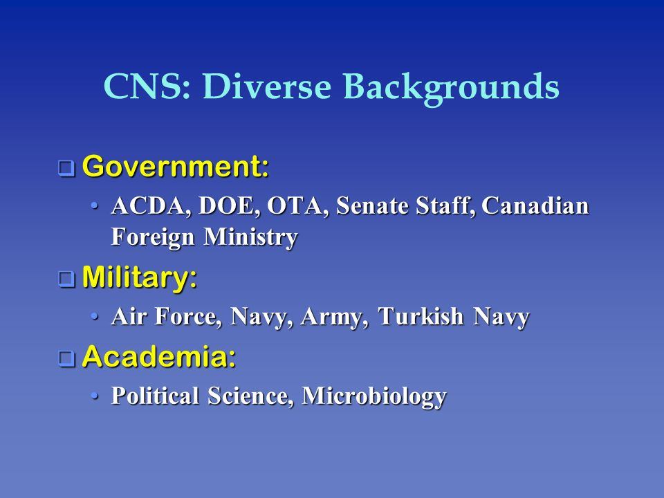 CNS: Diverse Backgrounds q Government: ACDA, DOE, OTA, Senate Staff, Canadian Foreign MinistryACDA, DOE, OTA, Senate Staff, Canadian Foreign Ministry