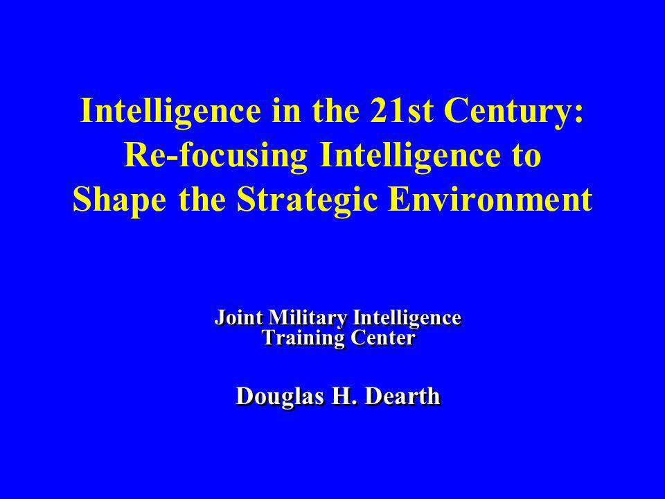 Intelligence in the 21st Century: Re-focusing Intelligence to Shape the Strategic Environment Joint Military Intelligence Training Center Douglas H. D