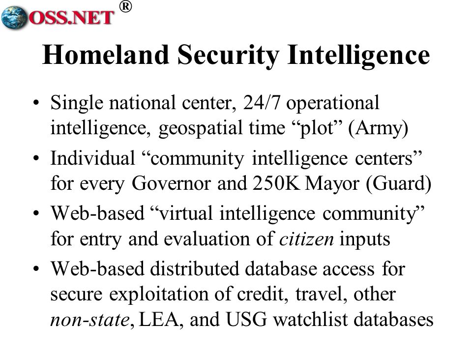 ® Homeland Security Intelligence Single national center, 24/7 operational intelligence, geospatial time plot (Army) Individual community intelligence centers for every Governor and 250K Mayor (Guard) Web-based virtual intelligence community for entry and evaluation of citizen inputs Web-based distributed database access for secure exploitation of credit, travel, other non-state, LEA, and USG watchlist databases