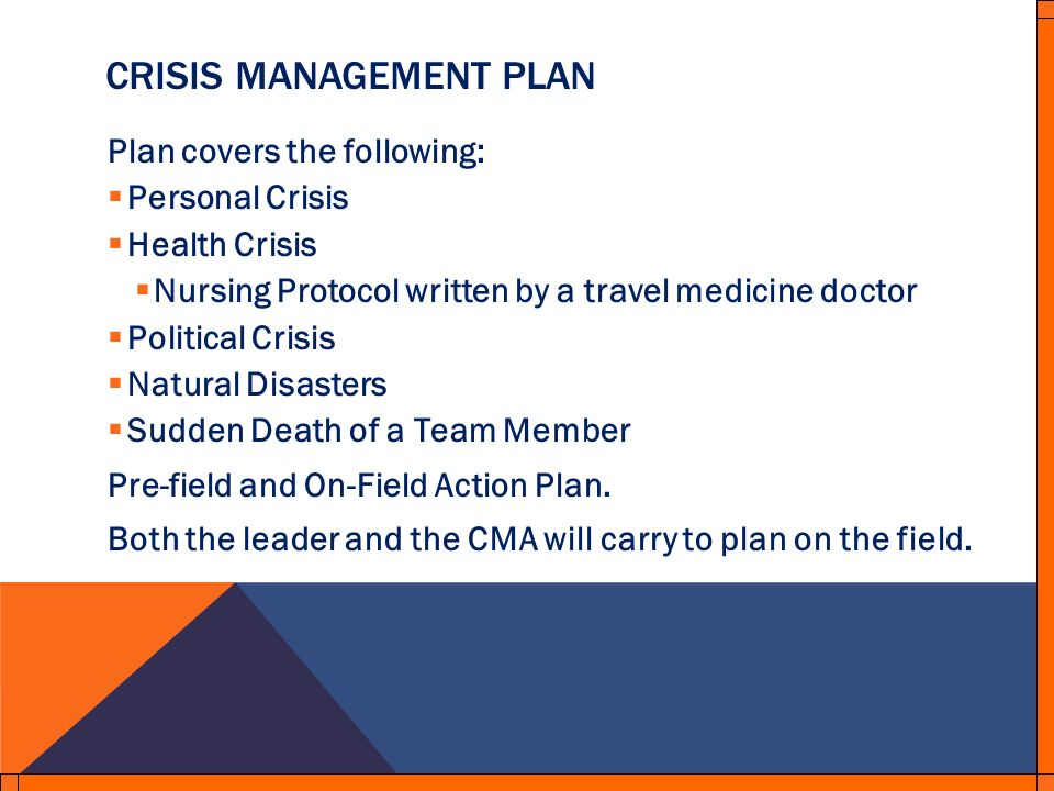 CRISIS MANAGEMENT PLAN Plan covers the following: Personal Crisis Health Crisis Nursing Protocol written by a travel medicine doctor Political Crisis Natural Disasters Sudden Death of a Team Member Pre-field and On-Field Action Plan.