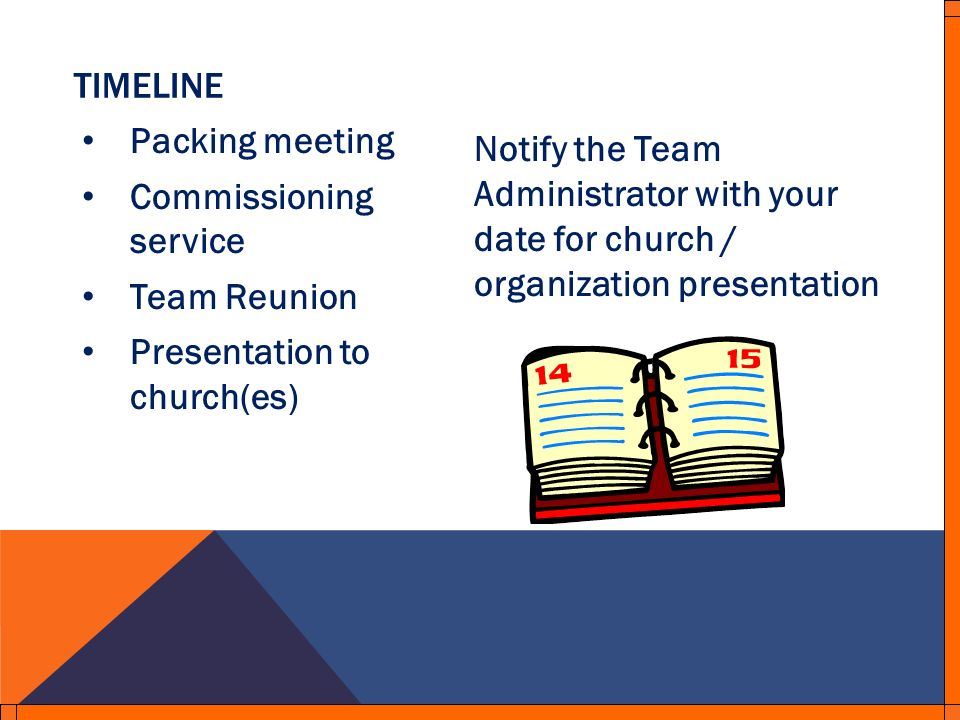 TIMELINE Packing meeting Commissioning service Team Reunion Presentation to church(es) Notify the Team Administrator with your date for church / organization presentation