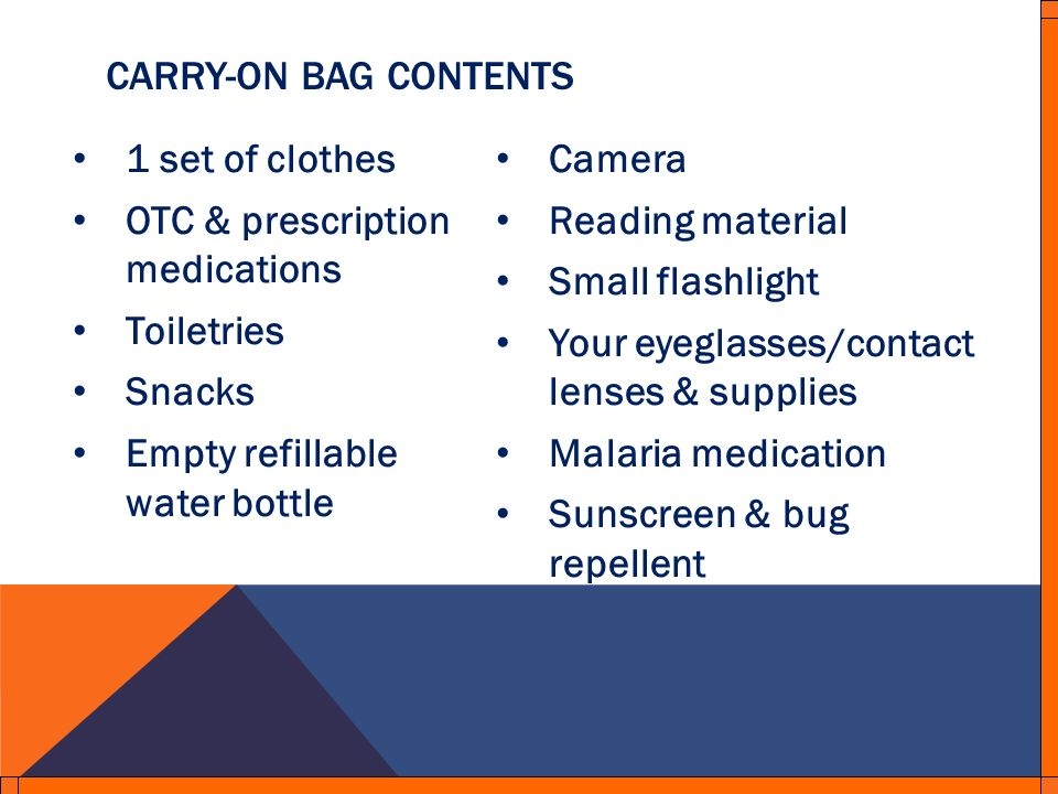 1 set of clothes OTC & prescription medications Toiletries Snacks Empty refillable water bottle Camera Reading material Small flashlight Your eyeglasses/contact lenses & supplies Malaria medication Sunscreen & bug repellent CARRY-ON BAG CONTENTS