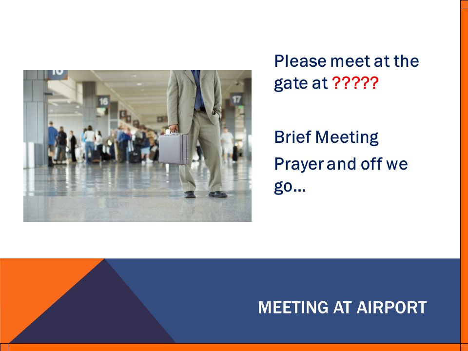 Please meet at the gate at ????? Brief Meeting Prayer and off we go… MEETING AT AIRPORT
