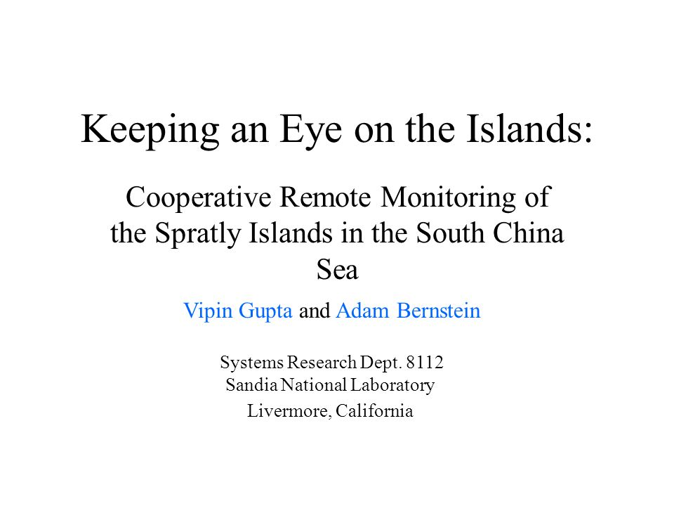 Keeping an Eye on the Islands: Cooperative Remote Monitoring of the Spratly Islands in the South China Sea Vipin Gupta and Adam Bernstein Systems Rese