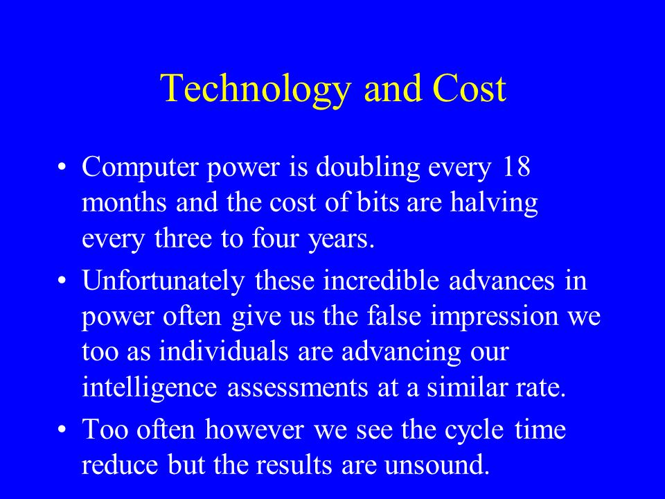 Technology and Cost Computer power is doubling every 18 months and the cost of bits are halving every three to four years.