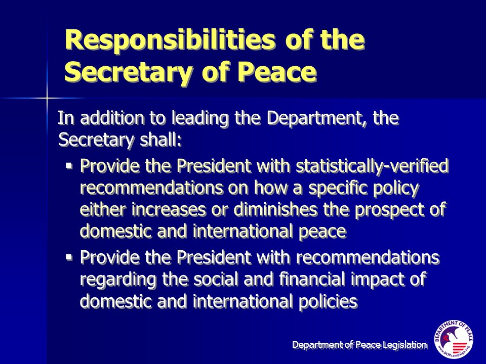 Department of Peace Legislation Responsibilities of the Secretary of Peace In addition to leading the Department, the Secretary shall: Provide the President with statistically-verified recommendations on how a specific policy either increases or diminishes the prospect of domestic and international peace Provide the President with recommendations regarding the social and financial impact of domestic and international policies In addition to leading the Department, the Secretary shall: Provide the President with statistically-verified recommendations on how a specific policy either increases or diminishes the prospect of domestic and international peace Provide the President with recommendations regarding the social and financial impact of domestic and international policies