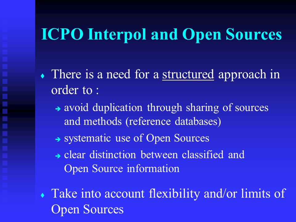 t t There is a need for a structured approach in order to : è è avoid duplication through sharing of sources and methods (reference databases) è è systematic use of Open Sources è è clear distinction between classified and Open Source information t t Take into account flexibility and/or limits of Open Sources ICPO Interpol and Open Sources