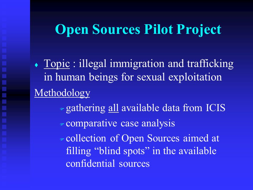 t t Topic : illegal immigration and trafficking in human beings for sexual exploitation Methodology F F gathering all available data from ICIS F F comparative case analysis F F collection of Open Sources aimed at filling blind spots in the available confidential sources Open Sources Pilot Project