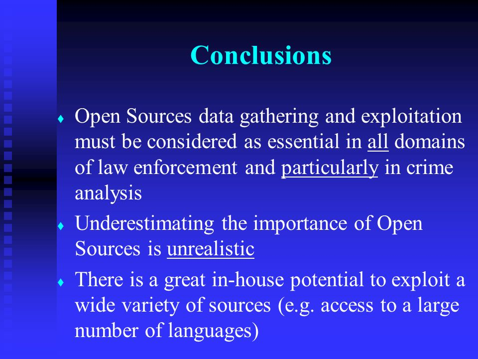 t t Open Sources data gathering and exploitation must be considered as essential in all domains of law enforcement and particularly in crime analysis t t Underestimating the importance of Open Sources is unrealistic t t There is a great in-house potential to exploit a wide variety of sources (e.g.