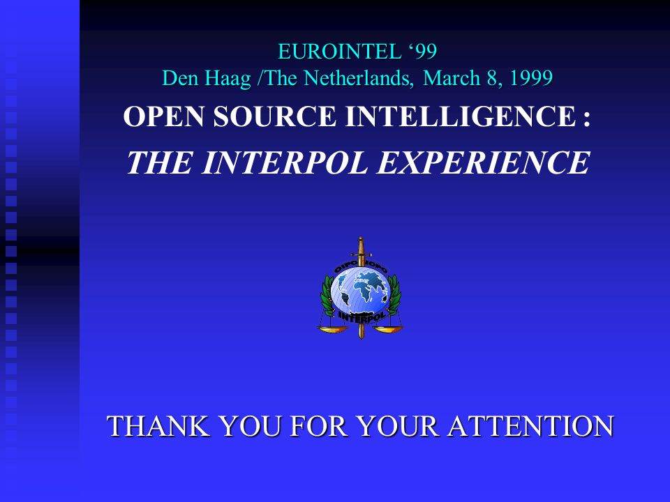 THANK YOU FOR YOUR ATTENTION EUROINTEL 99 Den Haag /The Netherlands, March 8, 1999 OPEN SOURCE INTELLIGENCE : THE INTERPOL EXPERIENCE