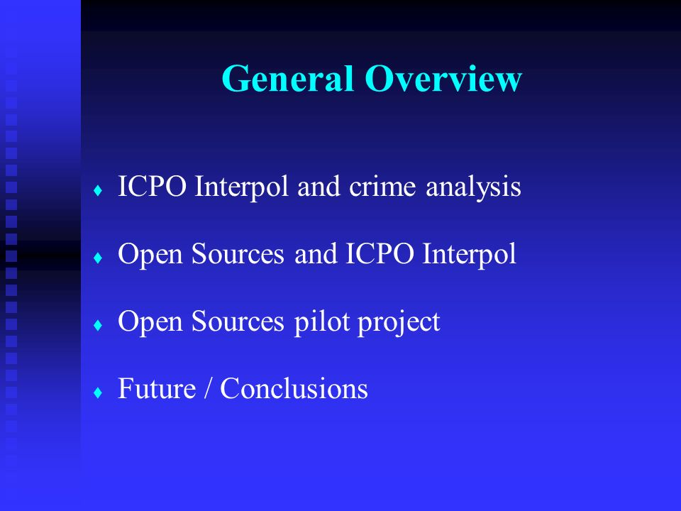 t t ICPO Interpol and crime analysis t t Open Sources and ICPO Interpol t t Open Sources pilot project t t Future / Conclusions General Overview