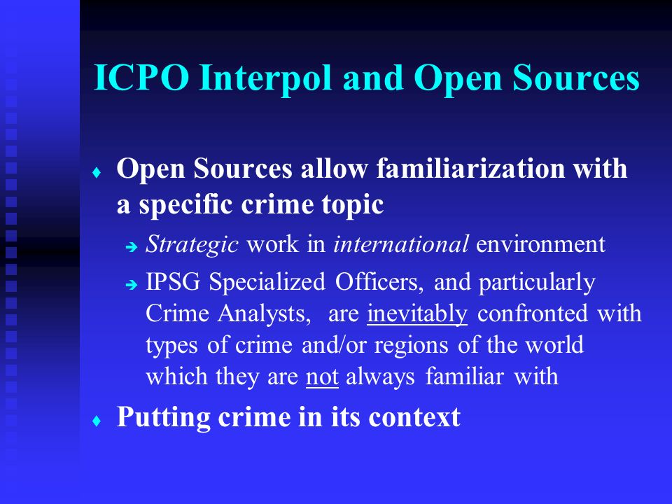 t t Open Sources allow familiarization with a specific crime topic è è Strategic work in international environment è è IPSG Specialized Officers, and particularly Crime Analysts, are inevitably confronted with types of crime and/or regions of the world which they are not always familiar with t t Putting crime in its context