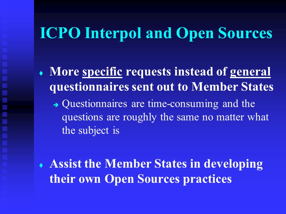 t t More specific requests instead of general questionnaires sent out to Member States è è Questionnaires are time-consuming and the questions are roughly the same no matter what the subject is t t Assist the Member States in developing their own Open Sources practices ICPO Interpol and Open Sources