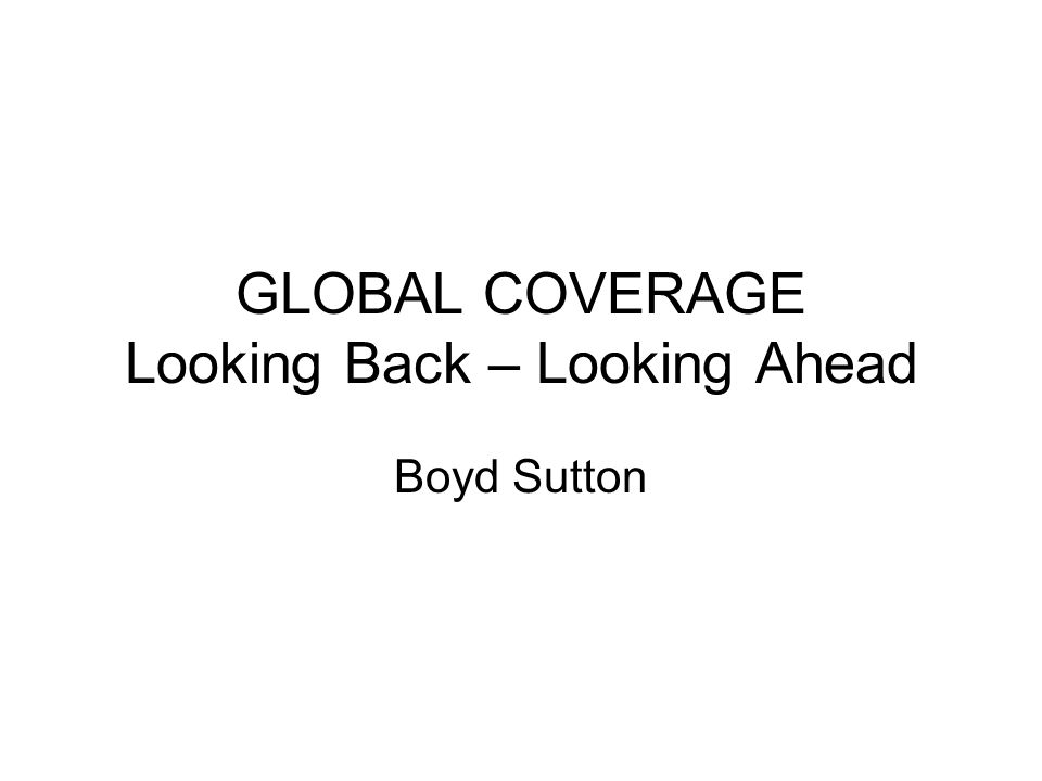 GLOBAL COVERAGE Looking Back – Looking Ahead Boyd Sutton