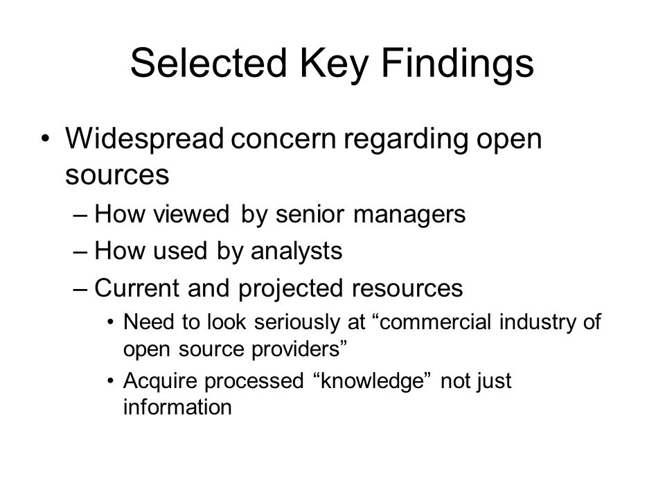 Selected Key Findings Widespread concern regarding open sources –How viewed by senior managers –How used by analysts –Current and projected resources Need to look seriously at commercial industry of open source providers Acquire processed knowledge not just information