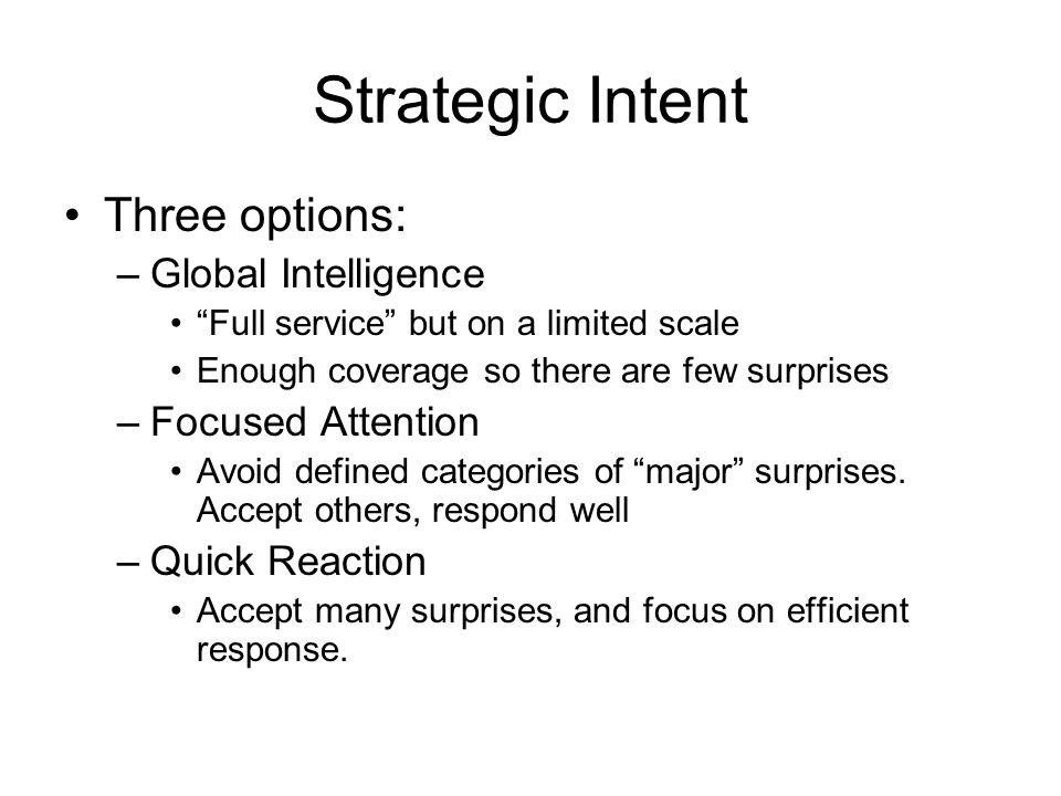 Strategic Intent Three options: –Global Intelligence Full service but on a limited scale Enough coverage so there are few surprises –Focused Attention Avoid defined categories of major surprises.