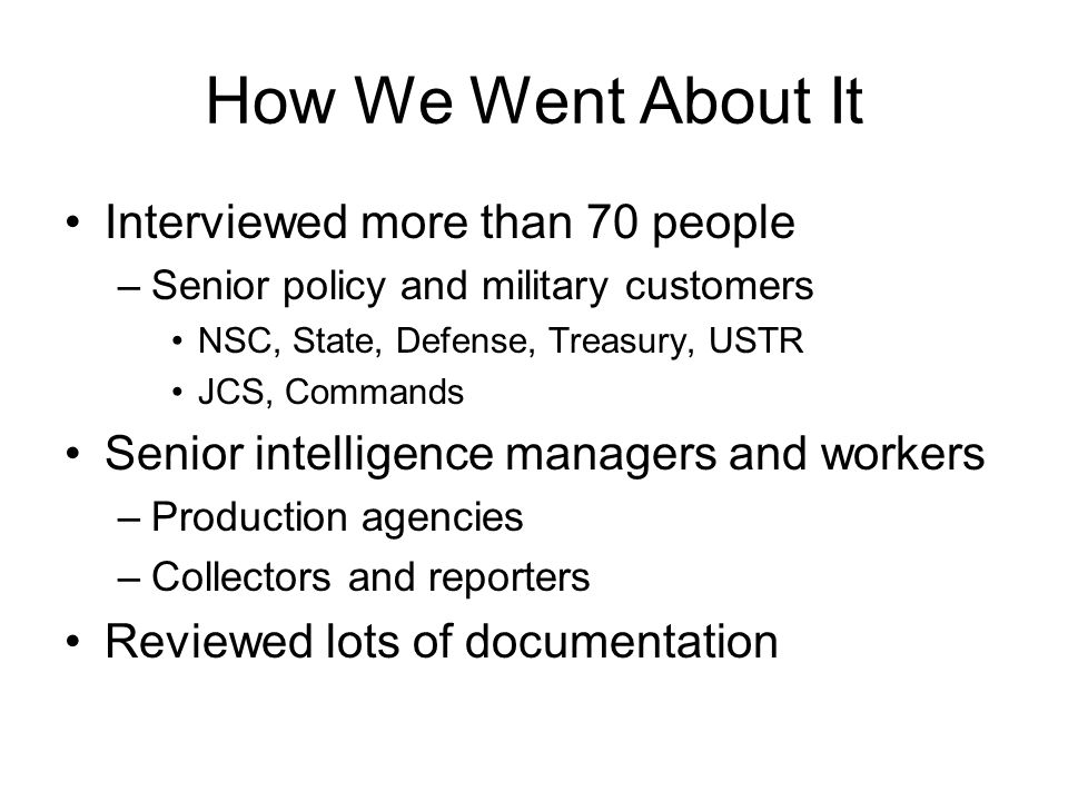How We Went About It Interviewed more than 70 people –Senior policy and military customers NSC, State, Defense, Treasury, USTR JCS, Commands Senior intelligence managers and workers –Production agencies –Collectors and reporters Reviewed lots of documentation