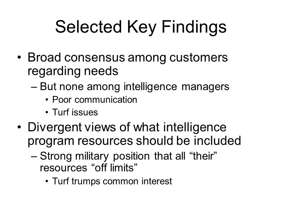 Selected Key Findings Broad consensus among customers regarding needs –But none among intelligence managers Poor communication Turf issues Divergent views of what intelligence program resources should be included –Strong military position that all their resources off limits Turf trumps common interest