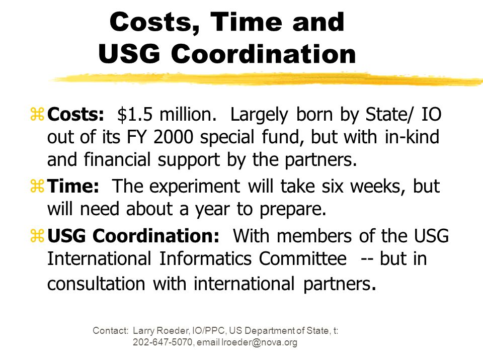 Contact: Larry Roeder, IO/PPC, US Department of State, t: 202-647-5070, email lroeder@nova.org Costs, Time and USG Coordination zCosts: $1.5 million.
