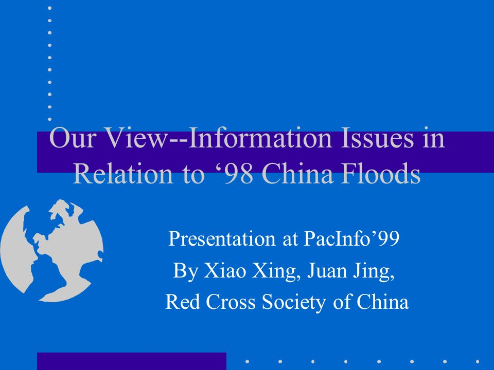 Our View--Information Issues in Relation to 98 China Floods Presentation at PacInfo99 By Xiao Xing, Juan Jing, Red Cross Society of China