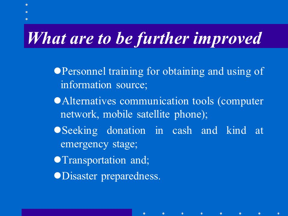 What are to be further improved Personnel training for obtaining and using of information source; Alternatives communication tools (computer network, mobile satellite phone); Seeking donation in cash and kind at emergency stage; Transportation and; Disaster preparedness.