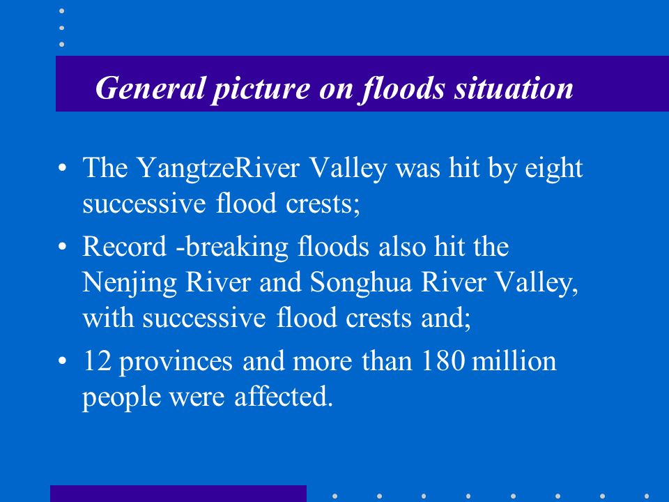 General picture on floods situation The YangtzeRiver Valley was hit by eight successive flood crests; Record -breaking floods also hit the Nenjing River and Songhua River Valley, with successive flood crests and; 12 provinces and more than 180 million people were affected.