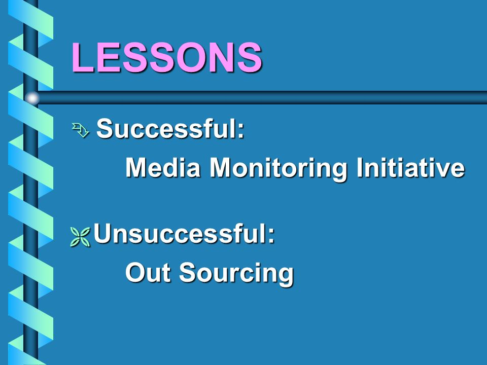 LESSONS Successful: Successful: Media Monitoring Initiative Media Monitoring Initiative Unsuccessful: Unsuccessful: Out Sourcing Out Sourcing