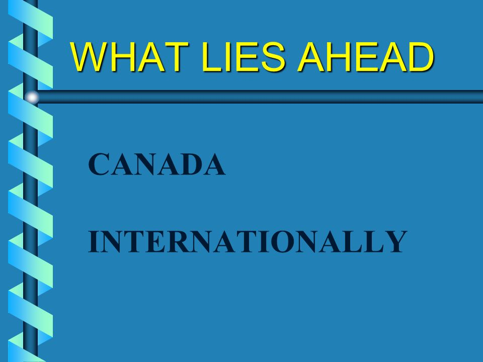 WHAT LIES AHEAD CANADA INTERNATIONALLY