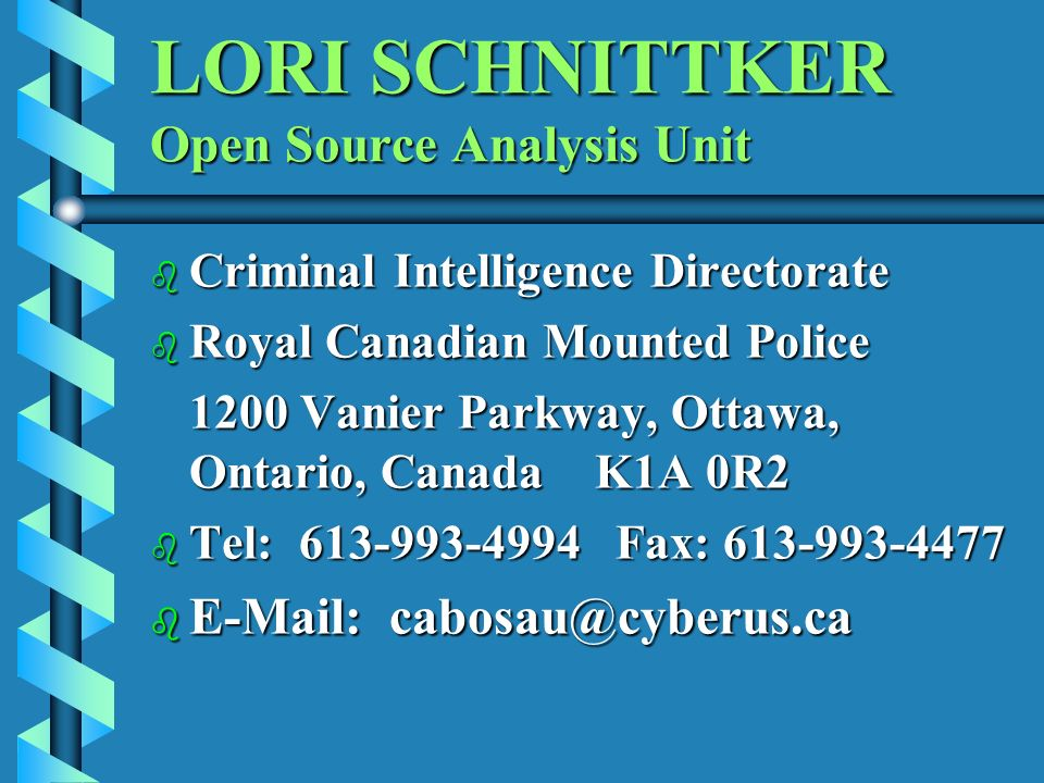 LORI SCHNITTKER Open Source Analysis Unit b Criminal Intelligence Directorate b Royal Canadian Mounted Police 1200 Vanier Parkway, Ottawa, Ontario, Canada K1A 0R2 1200 Vanier Parkway, Ottawa, Ontario, Canada K1A 0R2 b Tel: 613-993-4994 Fax: 613-993-4477 b E-Mail: cabosau@cyberus.ca