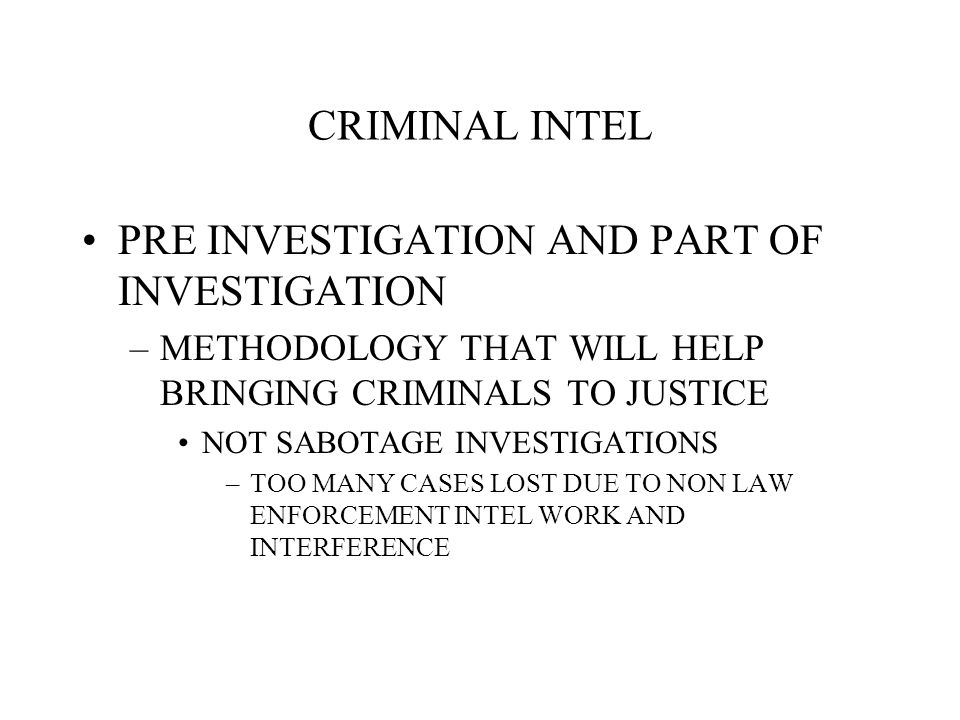 CRIMINAL INTEL PRE INVESTIGATION AND PART OF INVESTIGATION –METHODOLOGY THAT WILL HELP BRINGING CRIMINALS TO JUSTICE NOT SABOTAGE INVESTIGATIONS –TOO MANY CASES LOST DUE TO NON LAW ENFORCEMENT INTEL WORK AND INTERFERENCE