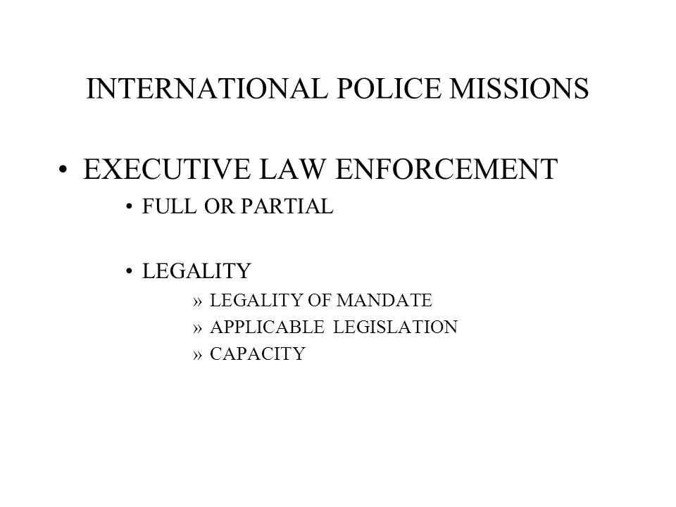 INTERNATIONAL POLICE MISSIONS EXECUTIVE LAW ENFORCEMENT FULL OR PARTIAL LEGALITY »LEGALITY OF MANDATE »APPLICABLE LEGISLATION »CAPACITY