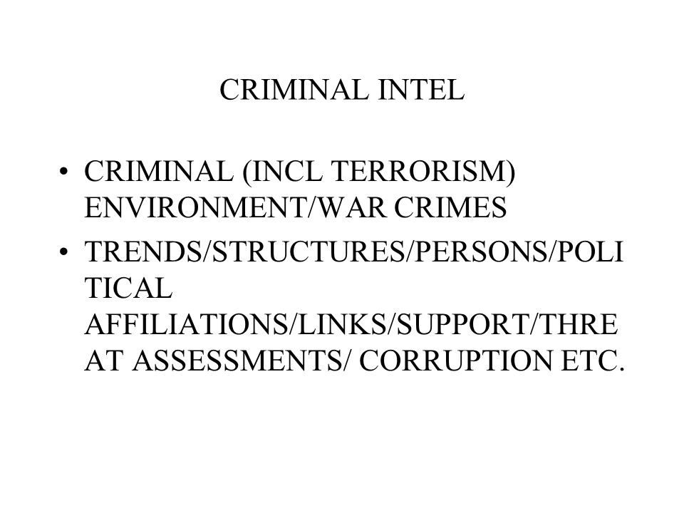 CRIMINAL INTEL CRIMINAL (INCL TERRORISM) ENVIRONMENT/WAR CRIMES TRENDS/STRUCTURES/PERSONS/POLI TICAL AFFILIATIONS/LINKS/SUPPORT/THRE AT ASSESSMENTS/ CORRUPTION ETC.