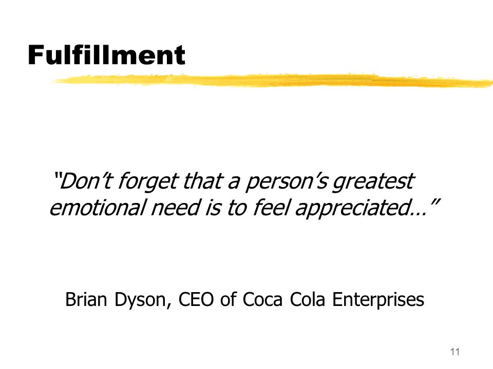 11 Fulfillment Dont forget that a persons greatest emotional need is to feel appreciated… Brian Dyson, CEO of Coca Cola Enterprises