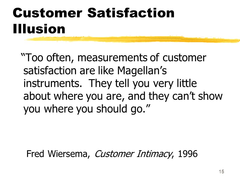 15 Customer Satisfaction Illusion Too often, measurements of customer satisfaction are like Magellans instruments. They tell you very little about whe