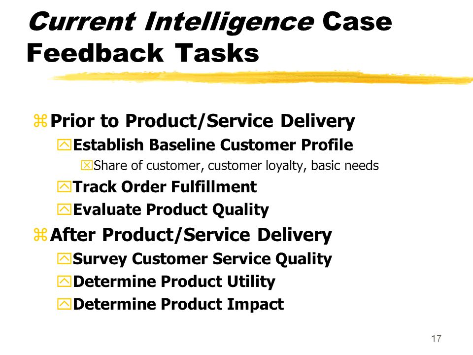 17 Current Intelligence Case Feedback Tasks zPrior to Product/Service Delivery yEstablish Baseline Customer Profile xShare of customer, customer loyalty, basic needs yTrack Order Fulfillment yEvaluate Product Quality zAfter Product/Service Delivery ySurvey Customer Service Quality yDetermine Product Utility yDetermine Product Impact