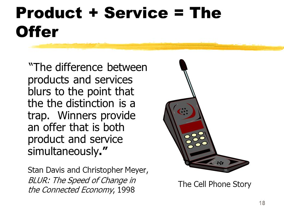 18 Product + Service = The Offer The difference between products and services blurs to the point that the the distinction is a trap. Winners provide a