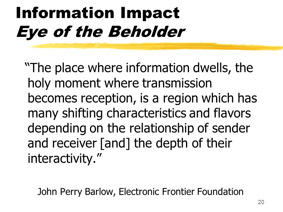 20 Information Impact Eye of the Beholder The place where information dwells, the holy moment where transmission becomes reception, is a region which has many shifting characteristics and flavors depending on the relationship of sender and receiver [and] the depth of their interactivity.