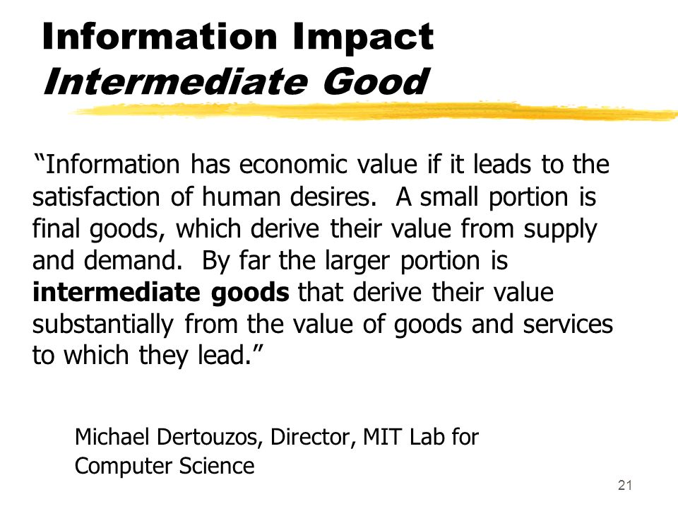 21 Information Impact Intermediate Good Information has economic value if it leads to the satisfaction of human desires.