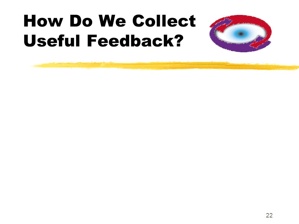 22 How Do We Collect Useful Feedback?