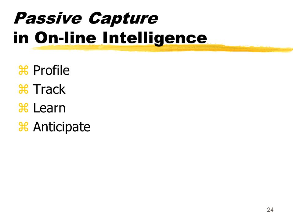 24 Passive Capture in On-line Intelligence z Profile z Track z Learn z Anticipate