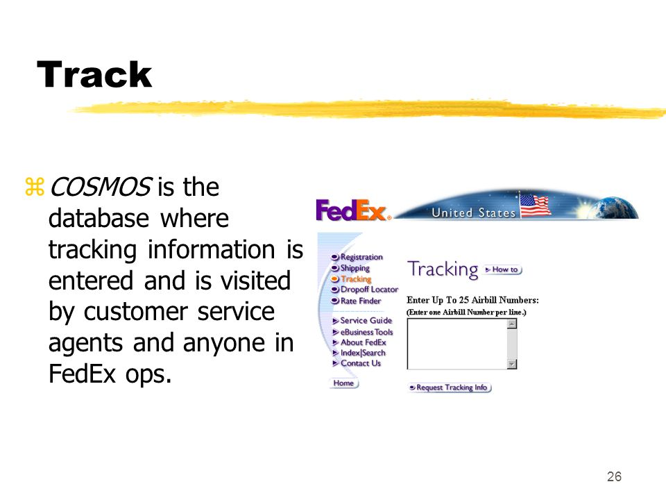 26 Track zCOSMOS is the database where tracking information is entered and is visited by customer service agents and anyone in FedEx ops.