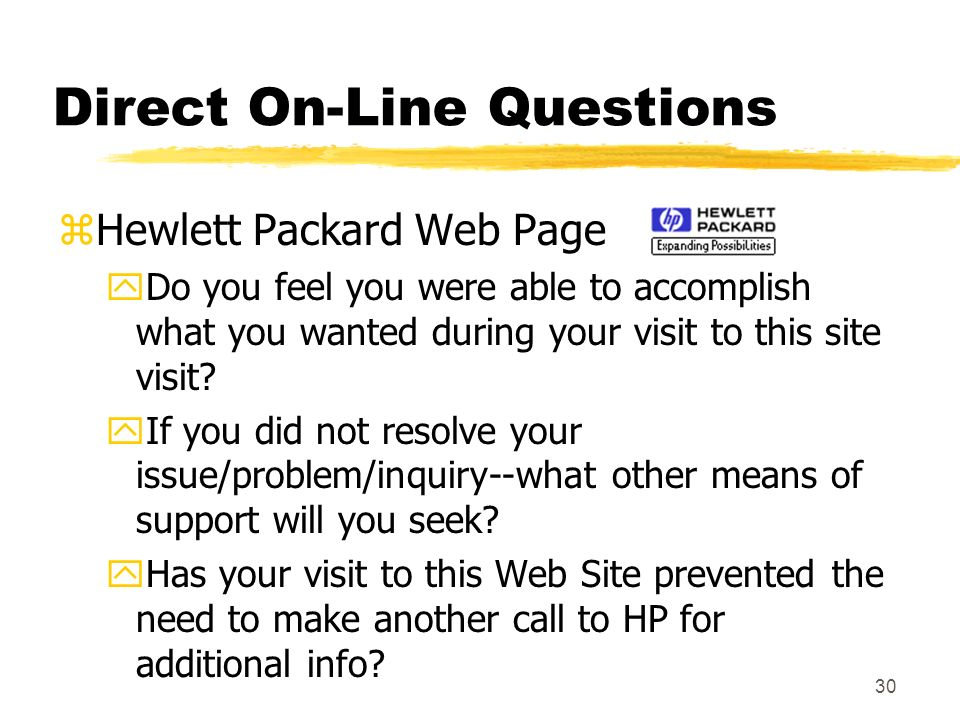 30 Direct On-Line Questions zHewlett Packard Web Page yDo you feel you were able to accomplish what you wanted during your visit to this site visit? y