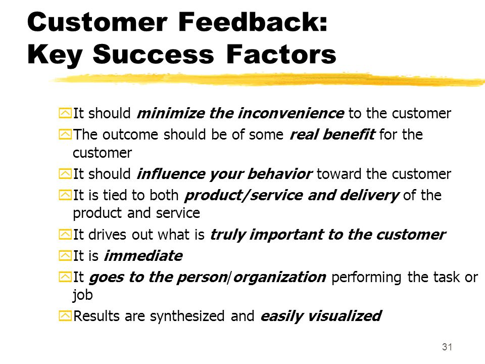 31 Customer Feedback: Key Success Factors yIt should minimize the inconvenience to the customer yThe outcome should be of some real benefit for the customer yIt should influence your behavior toward the customer yIt is tied to both product/service and delivery of the product and service yIt drives out what is truly important to the customer yIt is immediate yIt goes to the person/organization performing the task or job yResults are synthesized and easily visualized