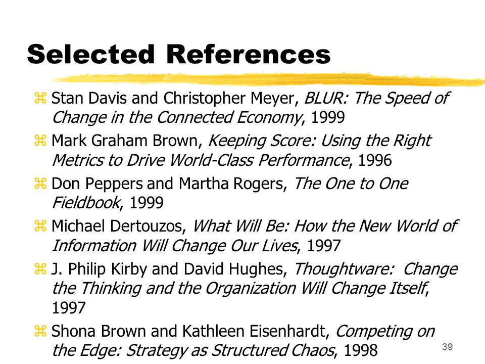 39 Selected References zStan Davis and Christopher Meyer, BLUR: The Speed of Change in the Connected Economy, 1999 zMark Graham Brown, Keeping Score: Using the Right Metrics to Drive World-Class Performance, 1996 zDon Peppers and Martha Rogers, The One to One Fieldbook, 1999 zMichael Dertouzos, What Will Be: How the New World of Information Will Change Our Lives, 1997 zJ.
