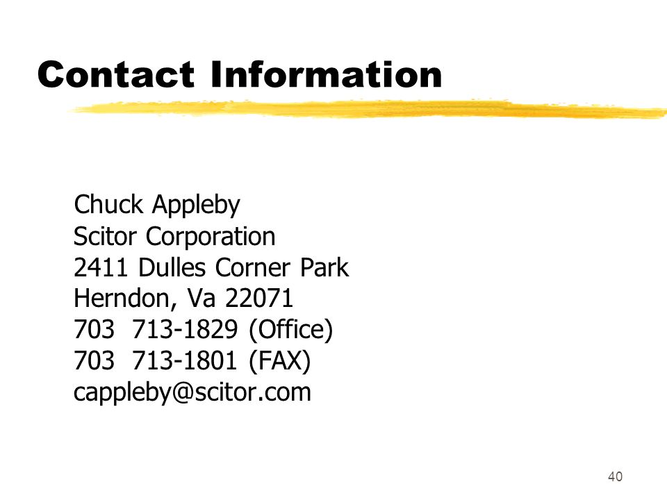 40 Contact Information Chuck Appleby Scitor Corporation 2411 Dulles Corner Park Herndon, Va 22071 703 713-1829 (Office) 703 713-1801 (FAX) cappleby@sc