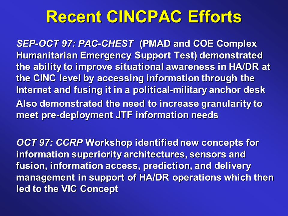 Recent CINCPAC Efforts SEP-OCT 97: PAC-CHEST (PMAD and COE Complex Humanitarian Emergency Support Test) demonstrated the ability to improve situational awareness in HA/DR at the CINC level by accessing information through the Internet and fusing it in a political-military anchor desk Also demonstrated the need to increase granularity to meet pre-deployment JTF information needs OCT 97: CCRP Workshop identified new concepts for information superiority architectures, sensors and fusion, information access, prediction, and delivery management in support of HA/DR operations which then led to the VIC Concept