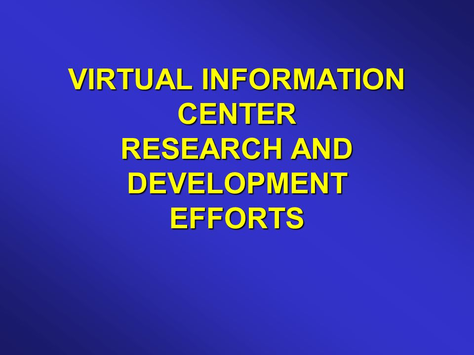 VIRTUAL INFORMATION CENTER RESEARCH AND DEVELOPMENT EFFORTS