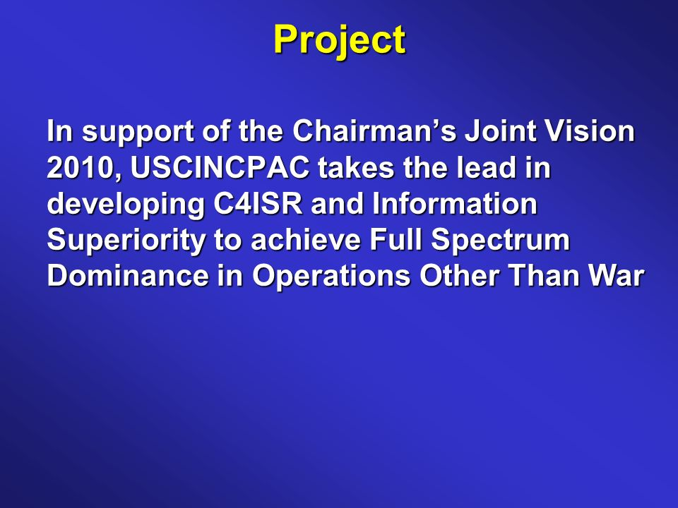 Project In support of the Chairmans Joint Vision 2010, USCINCPAC takes the lead in developing C4ISR and Information Superiority to achieve Full Spectrum Dominance in Operations Other Than War