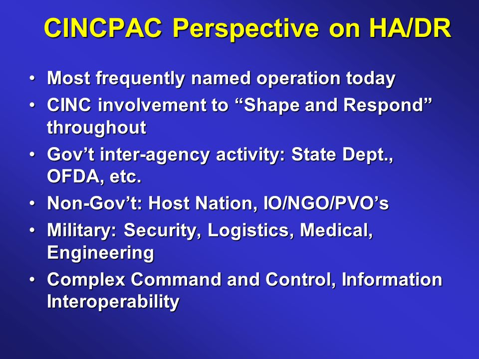 CINCPAC Perspective on HA/DR Most frequently named operation todayMost frequently named operation today CINC involvement to Shape and Respond throughoutCINC involvement to Shape and Respond throughout Govt inter-agency activity: State Dept., OFDA, etc.Govt inter-agency activity: State Dept., OFDA, etc.
