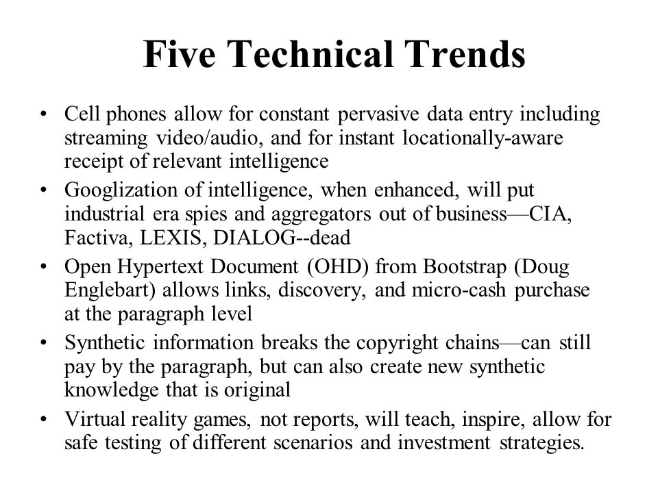 Five Technical Trends Cell phones allow for constant pervasive data entry including streaming video/audio, and for instant locationally-aware receipt of relevant intelligence Googlization of intelligence, when enhanced, will put industrial era spies and aggregators out of businessCIA, Factiva, LEXIS, DIALOG--dead Open Hypertext Document (OHD) from Bootstrap (Doug Englebart) allows links, discovery, and micro-cash purchase at the paragraph level Synthetic information breaks the copyright chainscan still pay by the paragraph, but can also create new synthetic knowledge that is original Virtual reality games, not reports, will teach, inspire, allow for safe testing of different scenarios and investment strategies.